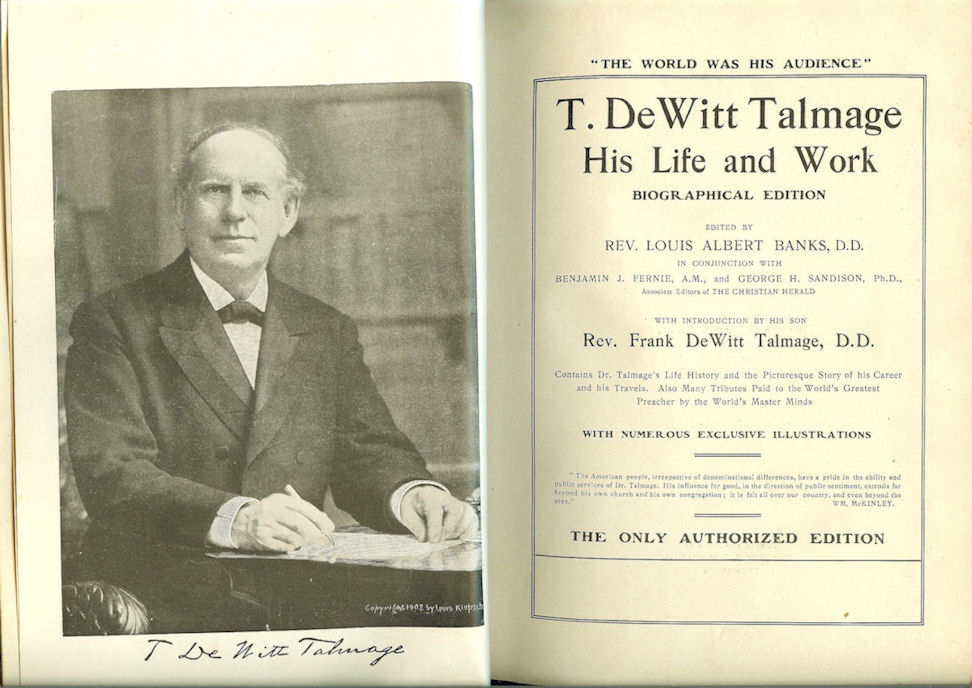 """""""T. De Witt Talmage                                         His Life and Work - 1902                                         Biographical Edition - Edited by                                         Rev. Louis Albert Banks"""