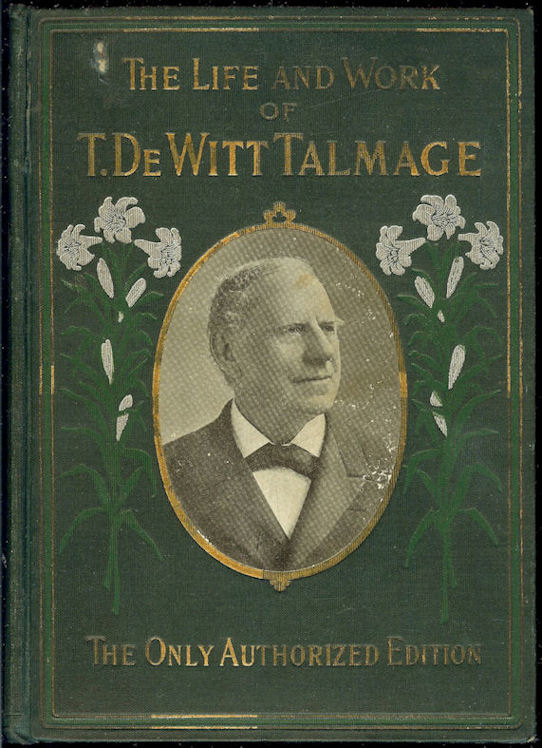 """""""T. De Witt Talmage                                         His Life and Work -1902                                         Biographical Edition - Edited by                                         Rev. Louis Albert Banks"""